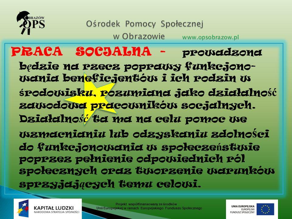 PRACA SOCJALNA - prowadzona b ę dzie na rzecz poprawy funkcjono- wania beneficjentów i ich rodzin w ś rodowisku, rozumiana jako działalno ść zawodowa pracowników socjalnych.