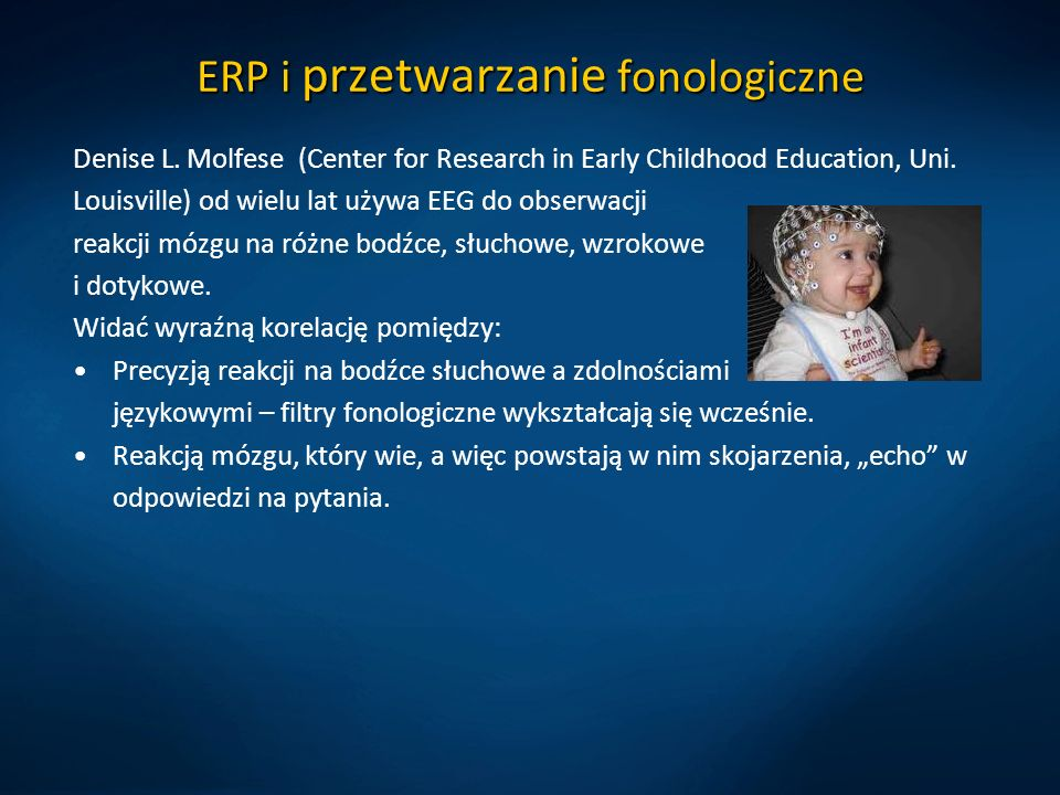 ERP i przetwarzanie fonologiczne Denise L. Molfese (Center for Research in Early Childhood Education, Uni. Louisville) od wielu lat używa EEG do obser