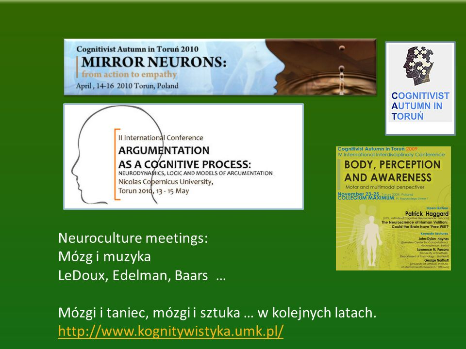 Neuroculture meetings: Mózg i muzyka LeDoux, Edelman, Baars … Mózgi i taniec, mózgi i sztuka … w kolejnych latach. http://www.kognitywistyka.umk.pl/