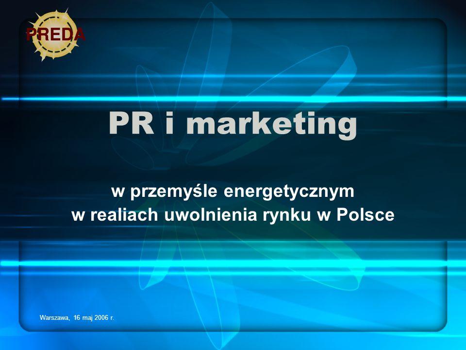Warszawa, 16 maj 2006 r. PR i marketing w przemyśle energetycznym w realiach uwolnienia rynku w Polsce