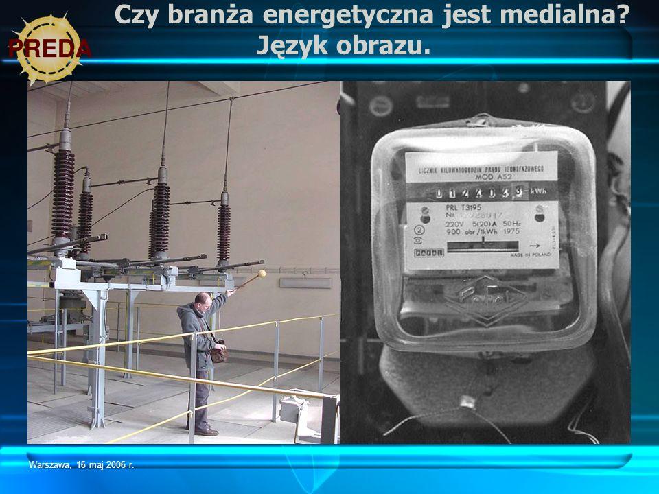 Warszawa, 16 maj 2006 r. Czy branża energetyczna jest medialna? Język obrazu.