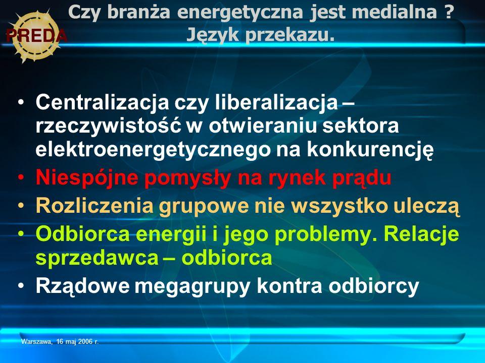 Warszawa, 16 maj 2006 r. Czy branża energetyczna jest medialna ? Język przekazu. Centralizacja czy liberalizacja – rzeczywistość w otwieraniu sektora