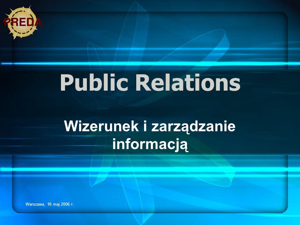 Warszawa, 16 maj 2006 r. Public Relations Wizerunek i zarządzanie informacją