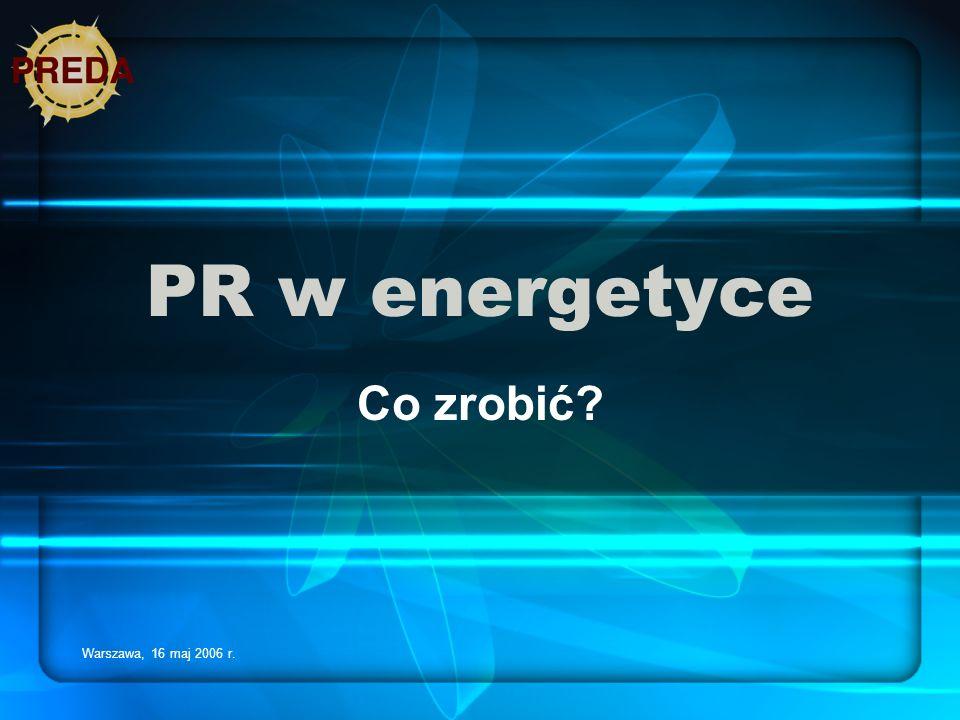 Warszawa, 16 maj 2006 r. PR w energetyce Co zrobić?
