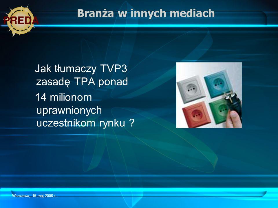 Warszawa, 16 maj 2006 r. Branża w innych mediach Jak tłumaczy TVP3 zasadę TPA ponad 14 milionom uprawnionych uczestnikom rynku ?