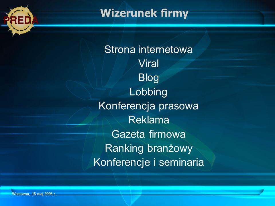 Warszawa, 16 maj 2006 r. Wizerunek firmy Strona internetowa Viral Blog Lobbing Konferencja prasowa Reklama Gazeta firmowa Ranking branżowy Konferencje