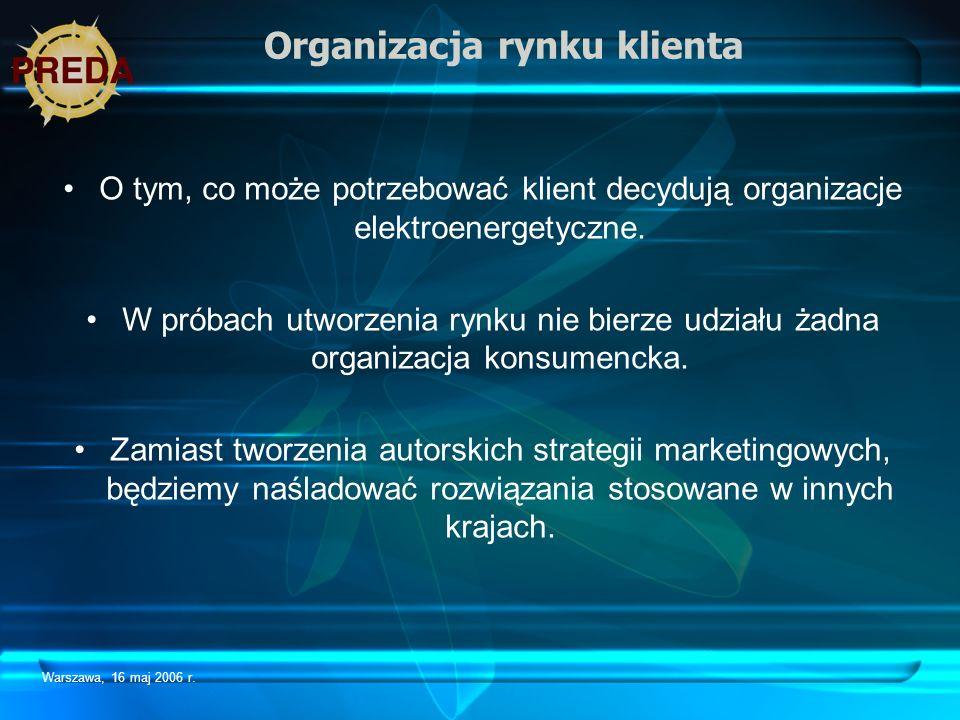 Warszawa, 16 maj 2006 r. Organizacja rynku klienta O tym, co może potrzebować klient decydują organizacje elektroenergetyczne. W próbach utworzenia ry