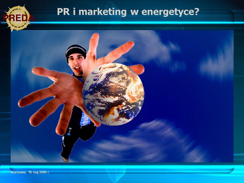 Warszawa, 16 maj 2006 r. PR i marketing w energetyce?