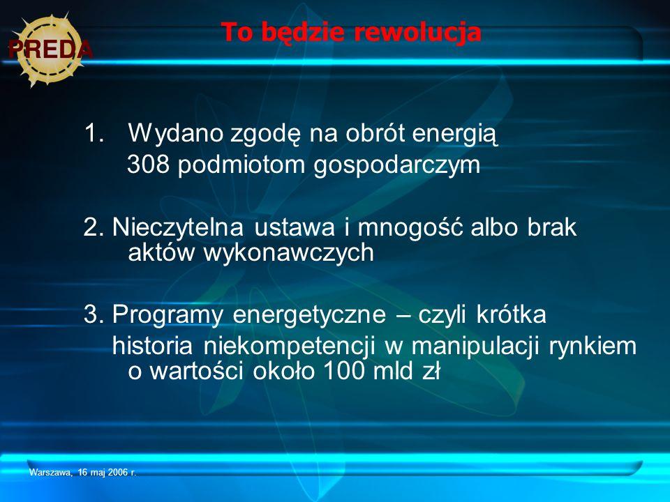 Warszawa, 16 maj 2006 r. To będzie rewolucja 1.Wydano zgodę na obrót energią 308 podmiotom gospodarczym 2. Nieczytelna ustawa i mnogość albo brak aktó