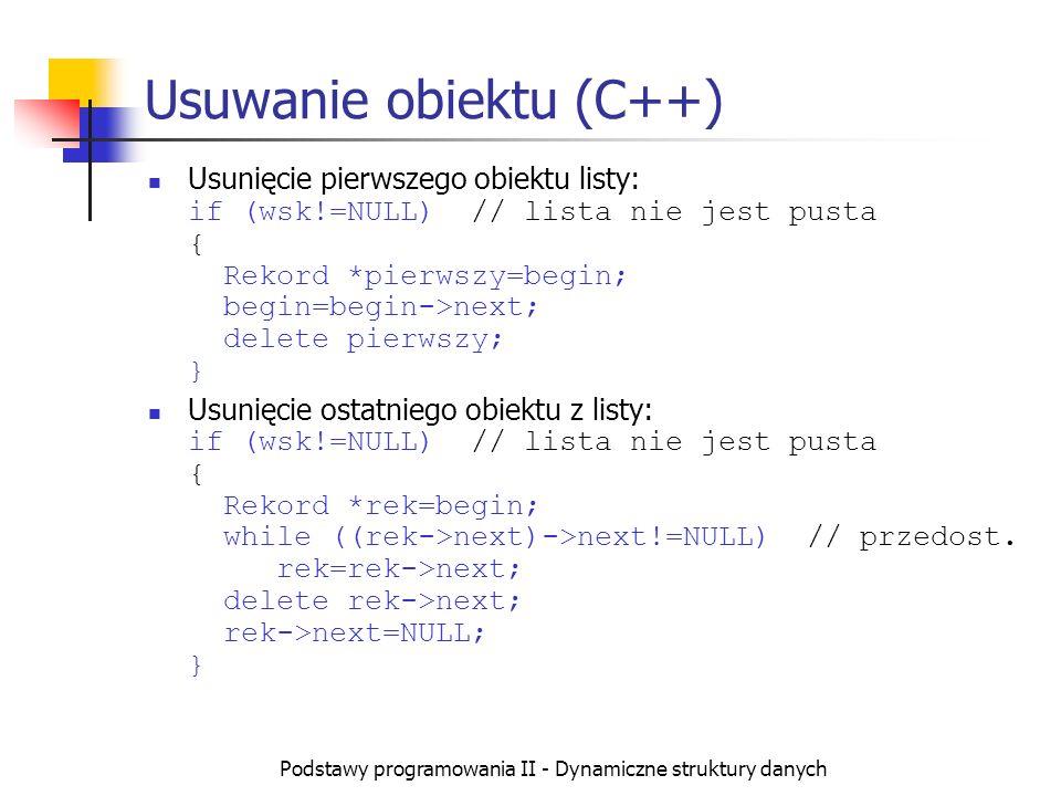 Podstawy programowania II - Dynamiczne struktury danych Usuwanie obiektu (C++) Usunięcie pierwszego obiektu listy: if (wsk!=NULL) // lista nie jest pu