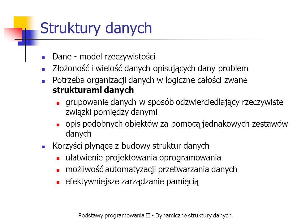 Podstawy programowania II - Dynamiczne struktury danych Drzewa (1) Drzewo to struktura dynamiczna o budowie hierarchicznej Każdy element posiada jednego rodzica i może mieć kilka elementów potomnych Model Dane 1 Dane 11Dane 12Dane 13 Dane 121Dane 122Dane 123Dane 131Dane 132 Dane 1321 korzeń liście węzły