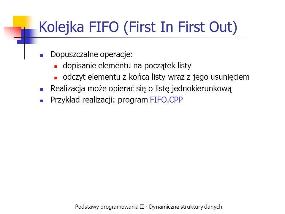 Podstawy programowania II - Dynamiczne struktury danych Kolejka FIFO (First In First Out) Dopuszczalne operacje: dopisanie elementu na początek listy