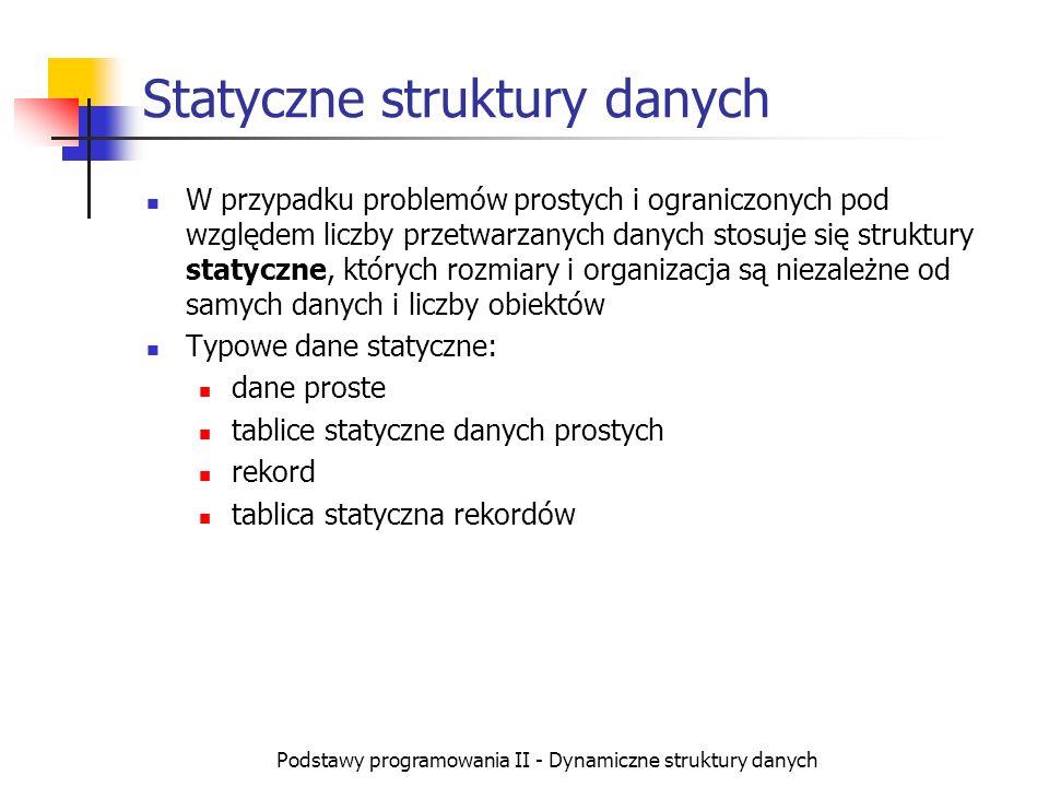 Podstawy programowania II - Dynamiczne struktury danych Dynamiczne struktury danych Jeżeli problem jest złożony lub dane bardzo liczne, użycie statycznych struktur powoduje: niemożność efektywnego zarządzania pamięcią niemożność odzwierciedlenia związków pomiędzy poszczególnymi obiektami wśród przetwarzanych danych Rozwiązaniem jest tworzenie dynamicznych struktur danych, których organizacja w pewnym stopniu budowana jest już na etapie wykonania programu.