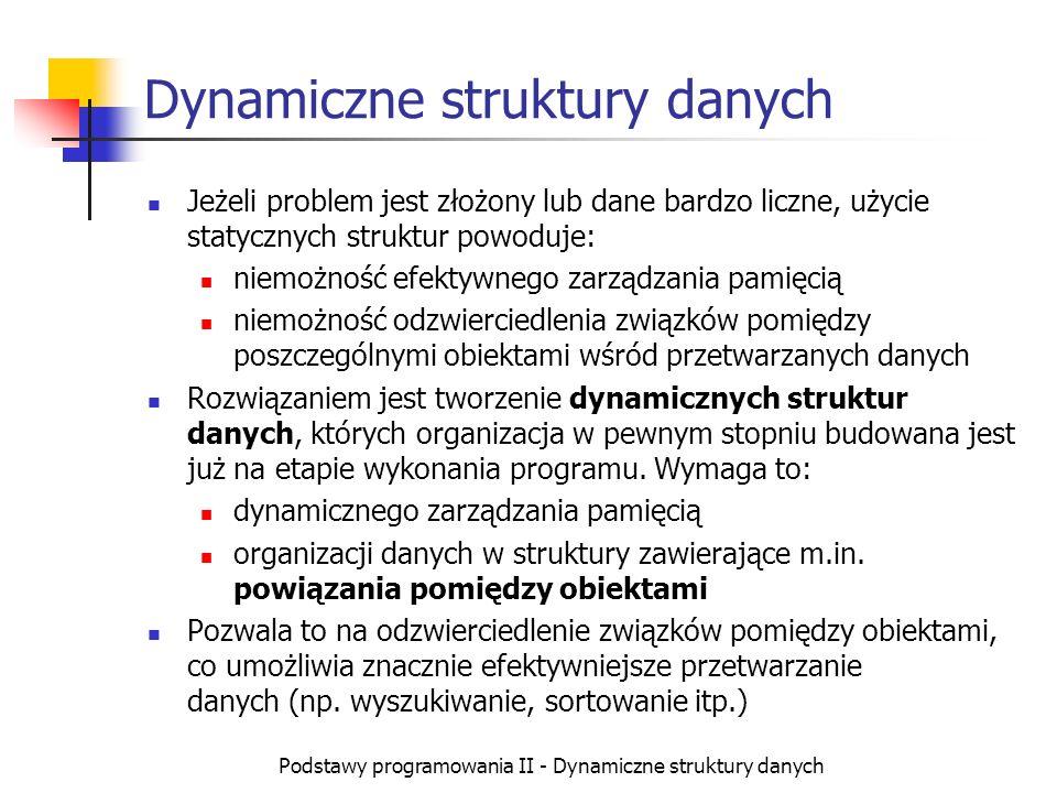 Podstawy programowania II - Dynamiczne struktury danych Tworzenie struktur dynamicznych Elementarną strukturą danych w tym ujęciu jest rekord, który stanowi opis pojedynczego obiektu za pomocą pewnej liczby prostych danych (lub niewielkich struktur statycznych) Element, który jest charakterystyczny dla struktur dynamicznych to wprowadzenie do każdego rekordu jednego lub kilku powiązań z innymi obiektami (podobnego lub innego typu) W przypadku języka C++: rekordy mają postać struktur (lub klas) powiązania mają postać wskaźników poszczególne obiekty tworzone są za pomocą dynamicznej alokacji pamięci