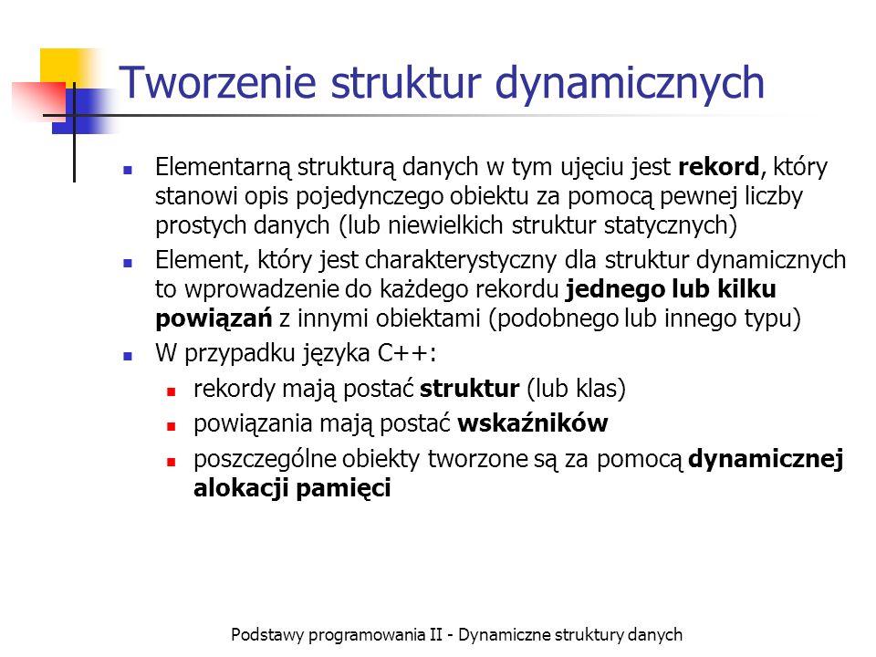 Podstawy programowania II - Dynamiczne struktury danych Typowe struktury dynamiczne Lista jednokierunkowa dwukierunkowa cykliczna Drzewo drzewo binarne Kolejka (zastosowanie listy) FIFO LIFO (Stos)