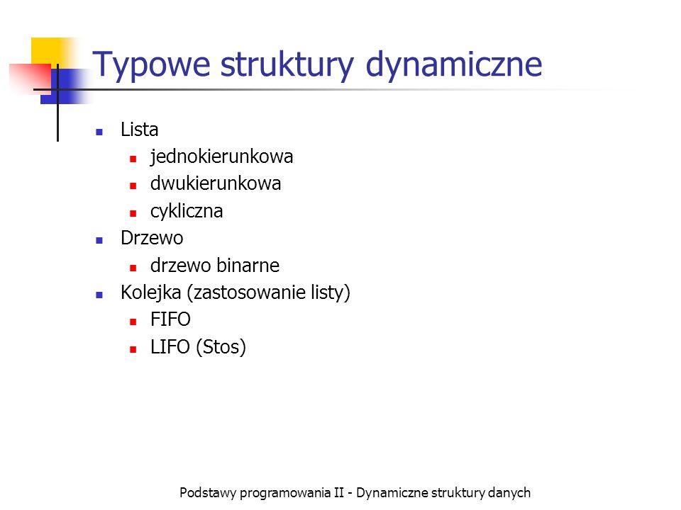 Podstawy programowania II - Dynamiczne struktury danych Typowe struktury dynamiczne Lista jednokierunkowa dwukierunkowa cykliczna Drzewo drzewo binarn