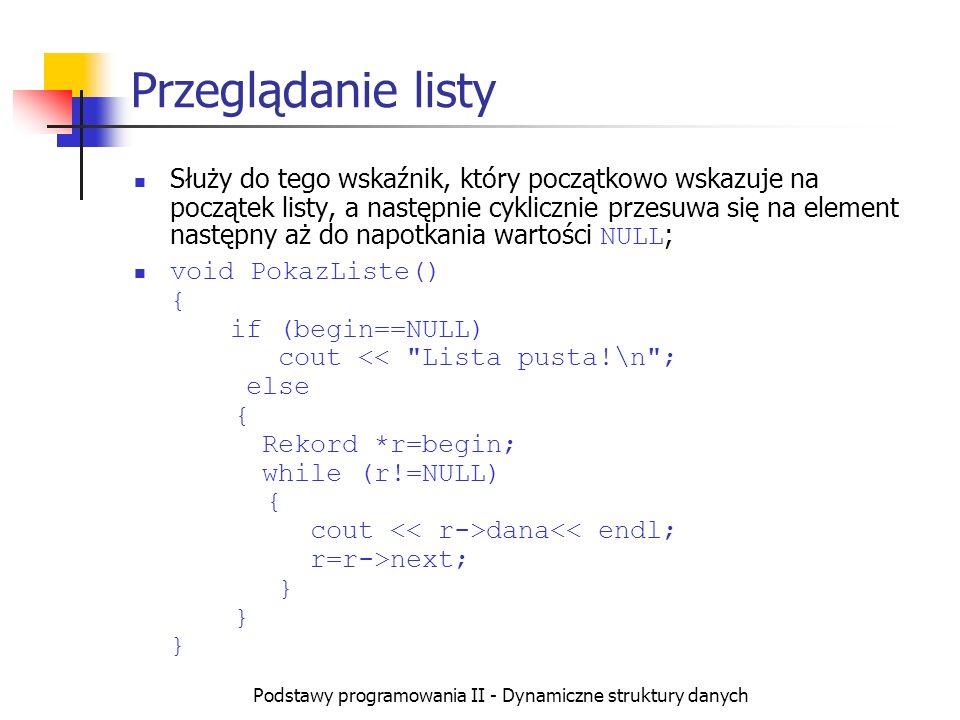 Podstawy programowania II - Dynamiczne struktury danych Lista z atrapą (1) W wielu rodzajach list tworzy się zawsze jeden rekord zwany atrapą Jedynymi danymi, jakie są wypełnione w atrapie są powiązania (brak danych właściwych ) Celem tworzenia atrapy jest zapewnienie aby lista nigdy nie była pusta, a wskaźniki begin i end nigdy nie miały wartości NULL.
