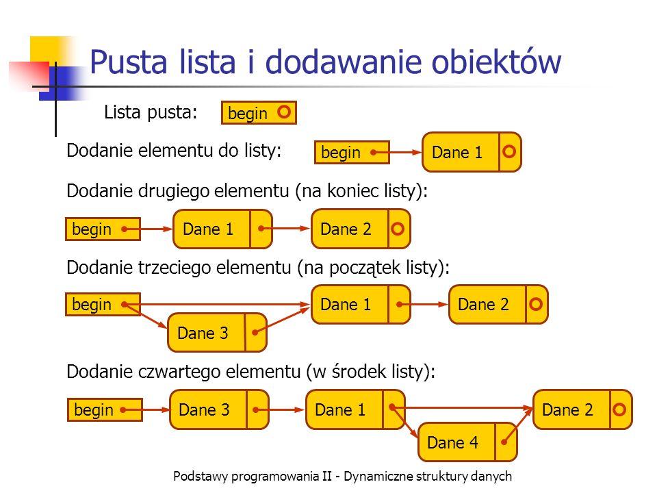 Podstawy programowania II - Dynamiczne struktury danych Dodanie obiektu do listy (C++) Dodanie nowego obiektu na koniec listy: Rekord *el=new Rekord; // pominiemy tu kontrolę błędów alokacji cin >> el->dana; el->next=NULL; // nowy obiekt będzie ostatni Rekord *wsk=begin; if (wsk==NULL) // lista jest pusta begin=el; else { while (wsk->next!=NULL) // znalezienie końca wsk=wsk->next; wsk=el; } Dodanie nowego obiektu na początek listy: Rekord *el=new Rekord; cin >> el->dana; el->next=begin; // dawny pierwszy element begin=el;