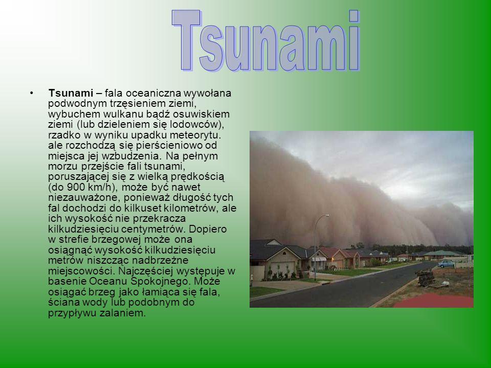 Tsunami – fala oceaniczna wywołana podwodnym trzęsieniem ziemi, wybuchem wulkanu bądź osuwiskiem ziemi (lub dzieleniem się lodowców), rzadko w wyniku