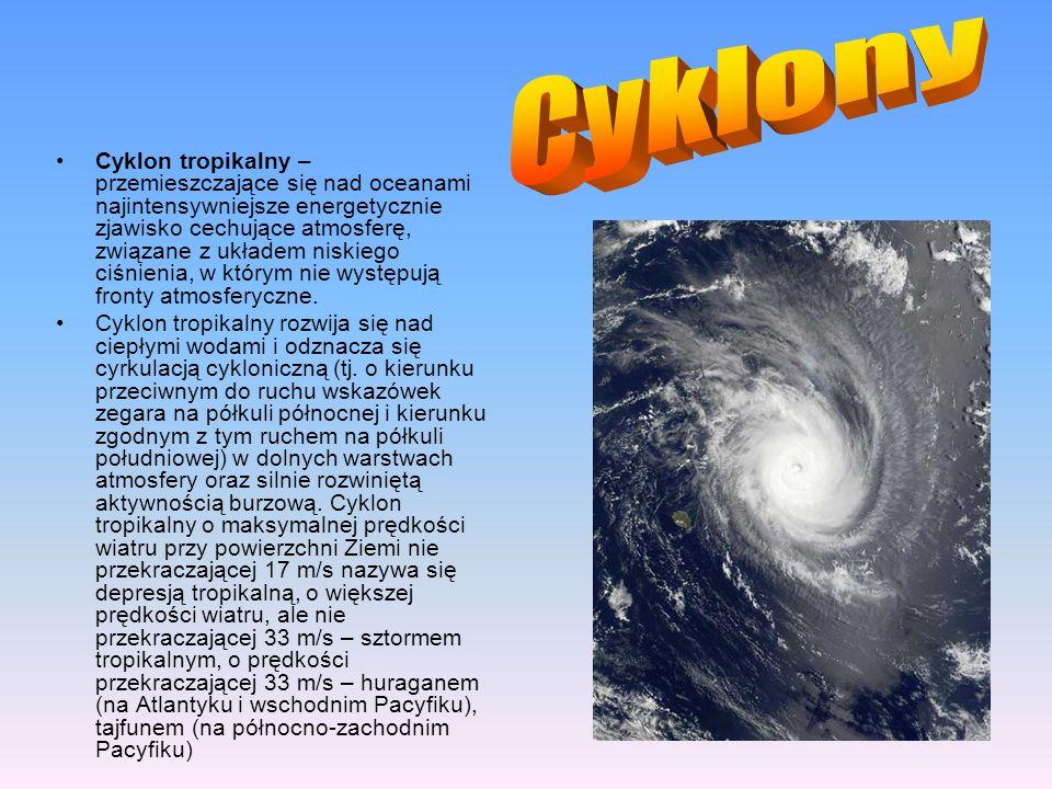 Cyklon tropikalny – przemieszczające się nad oceanami najintensywniejsze energetycznie zjawisko cechujące atmosferę, związane z układem niskiego ciśni