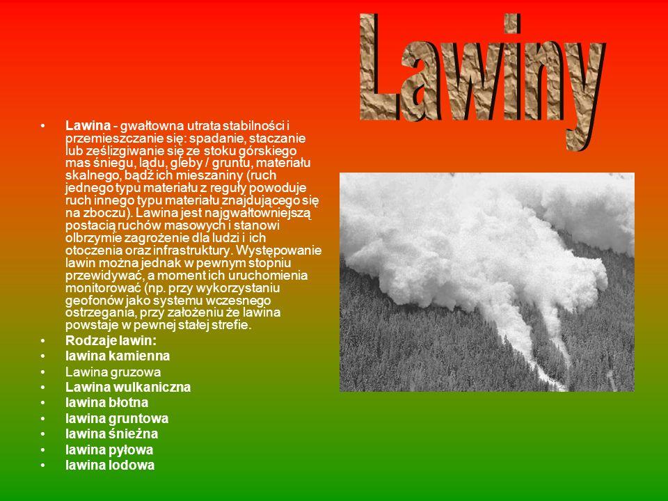 Lawina - gwałtowna utrata stabilności i przemieszczanie się: spadanie, staczanie lub ześlizgiwanie się ze stoku górskiego mas śniegu, lądu, gleby / gr