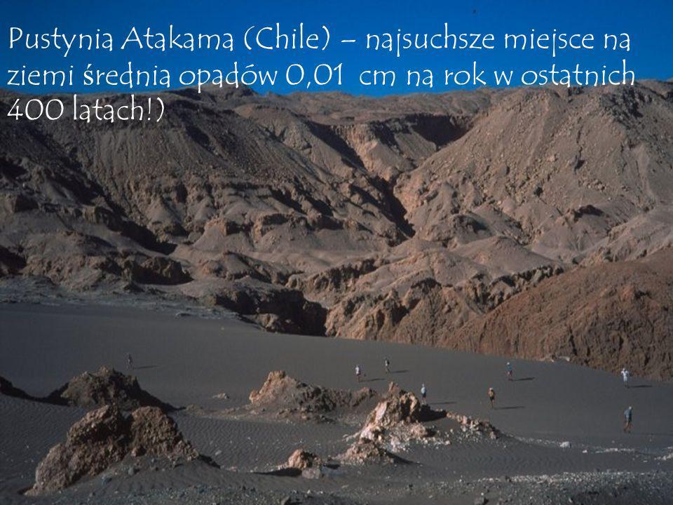 Pustynia Atakama (Chile) – najsuchsze miejsce na ziemi średnia opadów 0,01 cm na rok w ostatnich 400 latach!)