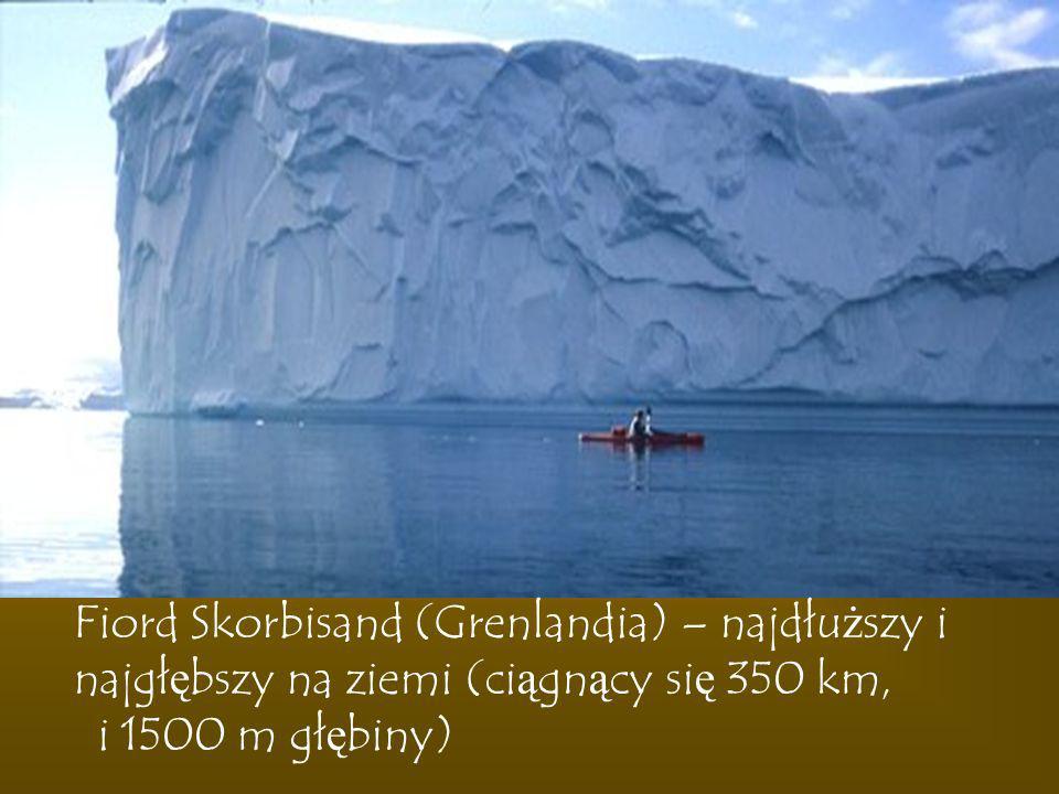 Fiord Skorbisand (Grenlandia) – najdłuższy i najgłębszy na ziemi (ciągnący się 350 km, i 1500 m głębiny)