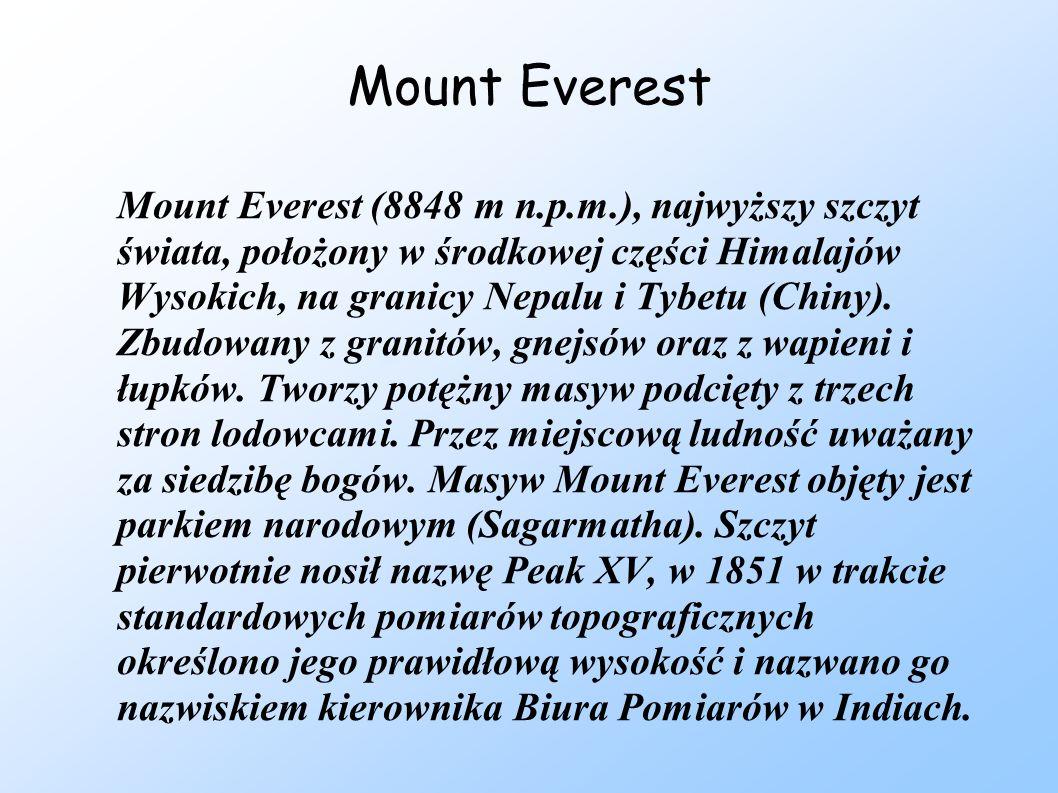 Mount Everest Mount Everest (8848 m n.p.m.), najwyższy szczyt świata, położony w środkowej części Himalajów Wysokich, na granicy Nepalu i Tybetu (Chin
