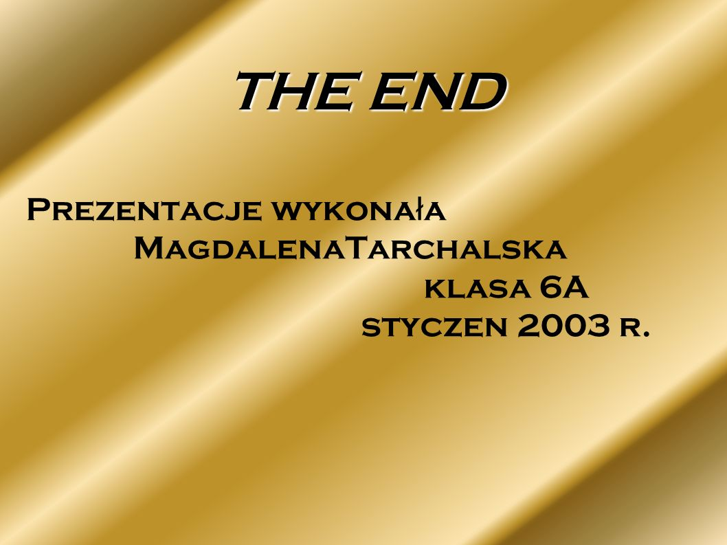 THE END Prezentacje wykona ł a MagdalenaTarchalska klasa 6A styczen 2003 r.