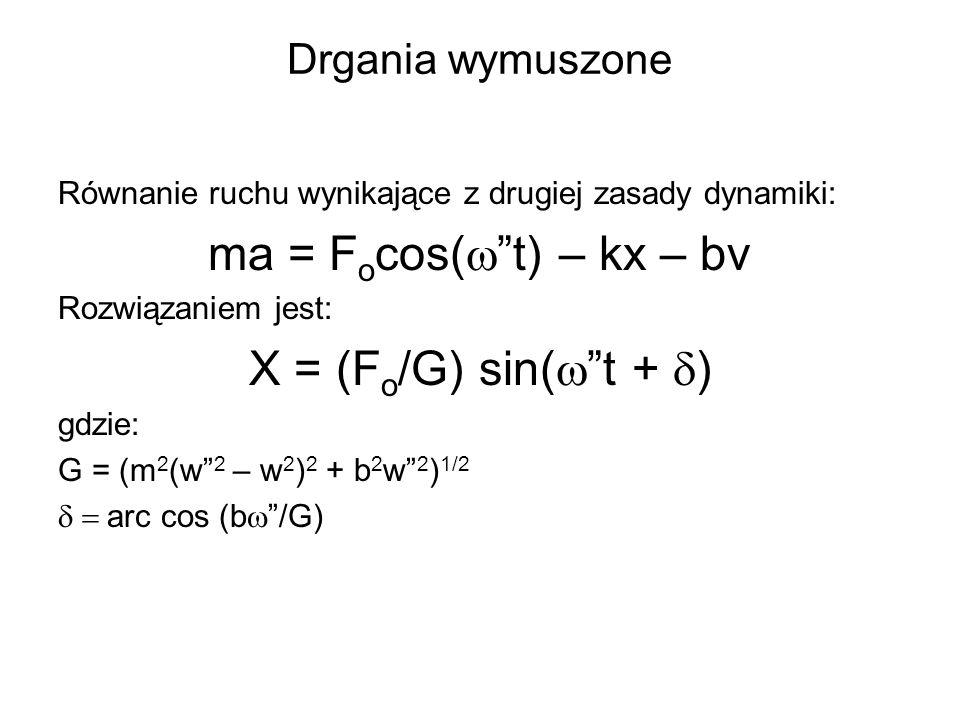 Drgania wymuszone Równanie ruchu wynikające z drugiej zasady dynamiki: ma = F o cos( t) – kx – bv Rozwiązaniem jest: X = (F o /G) sin( t + ) gdzie: G = (m 2 (w 2 – w 2 ) 2 + b 2 w 2 ) 1/2 arc cos (b /G)
