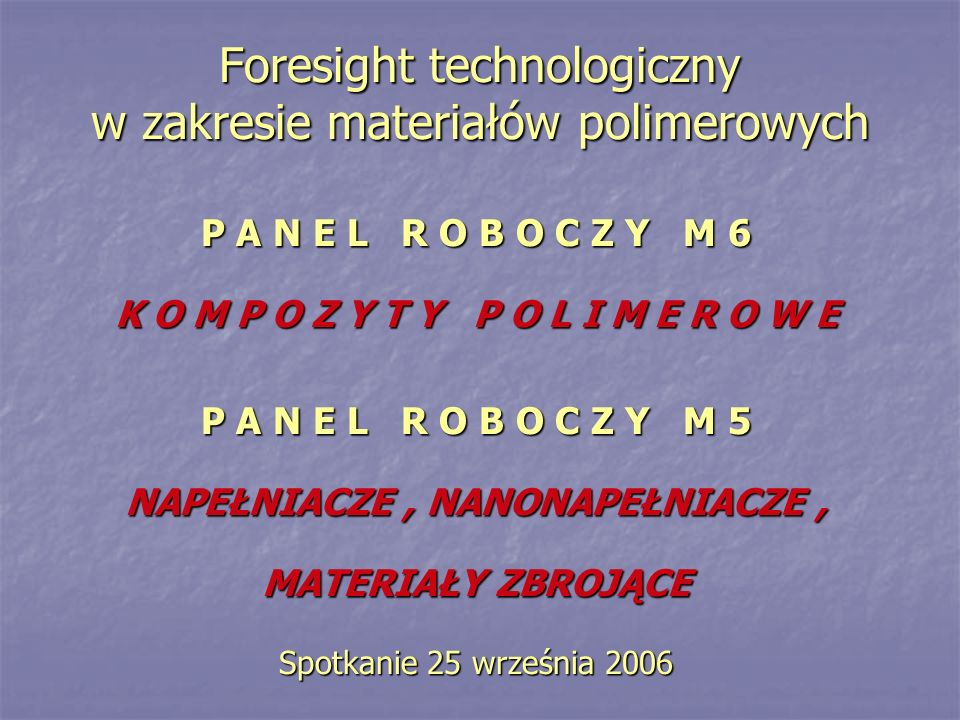 Foresight technologiczny w zakresie materiałów polimerowych P A N E L R O B O C Z Y M 6 K O M P O Z Y T Y P O L I M E R O W E P A N E L R O B O C Z Y M 5 NAPEŁNIACZE, NANONAPEŁNIACZE, MATERIAŁY ZBROJĄCE Spotkanie 25 września 2006