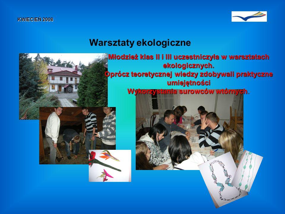 KWIECIEŃ 2008 Warsztaty ekologiczne Młodzież klas II i III uczestniczyła w warsztatach ekologicznych.