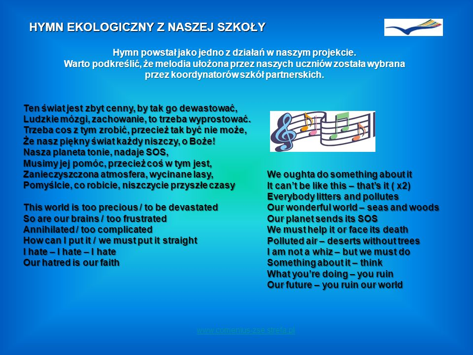 www.comenius-zse.strefa.pl HYMN EKOLOGICZNY Z NASZEJ SZKOŁY Ten świat jest zbyt cenny, by tak go dewastować, Ludzkie mózgi, zachowanie, to trzeba wyprostować.