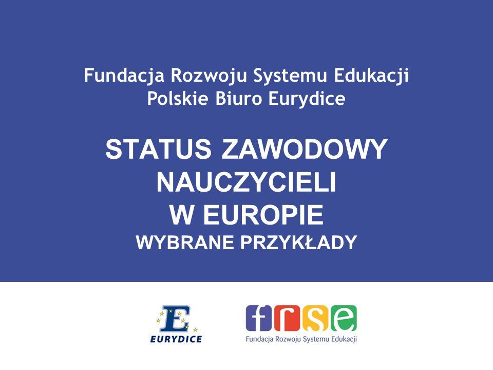 Fundacja Rozwoju Systemu Edukacji Polskie Biuro Eurydice STATUS ZAWODOWY NAUCZYCIELI W EUROPIE WYBRANE PRZYKŁADY