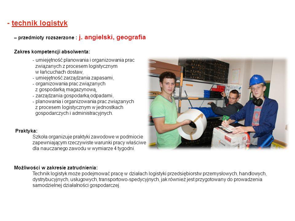 - technik logistyk – przedmioty rozszerzone : j. angielski, geografia Zakres kompetencji absolwenta: - umiejętność planowania i organizowania prac zwi