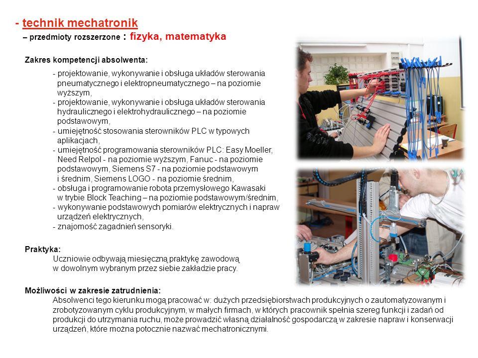 - technik mechatronik – przedmioty rozszerzone : fizyka, matematyka Zakres kompetencji absolwenta: - projektowanie, wykonywanie i obsługa układów ster