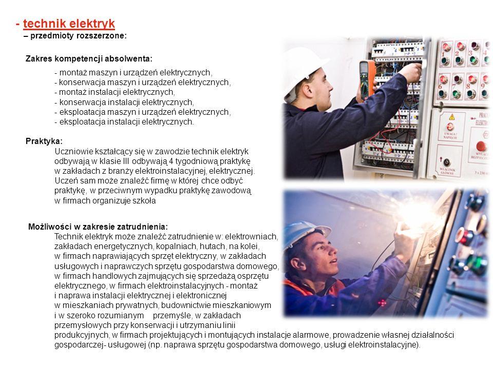 - technik elektryk – przedmioty rozszerzone: Zakres kompetencji absolwenta: - montaż maszyn i urządzeń elektrycznych, - konserwacja maszyn i urządzeń