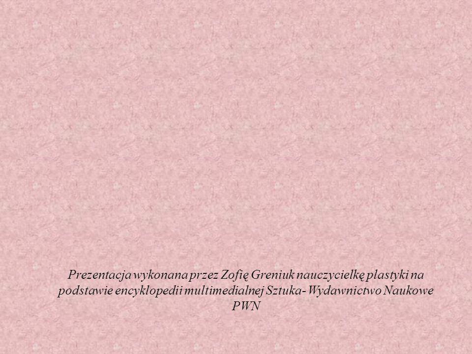 Prezentacja wykonana przez Zofię Greniuk nauczycielkę plastyki na podstawie encyklopedii multimedialnej Sztuka- Wydawnictwo Naukowe PWN