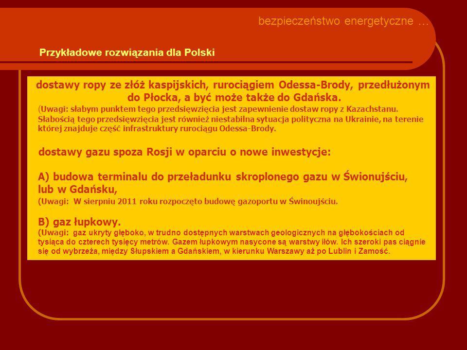 dostawy ropy ze złóż kaspijskich, rurociągiem Odessa-Brody, przedłużonym do Płocka, a być może także do Gdańska. ( Uwagi: słabym punktem tego przedsię