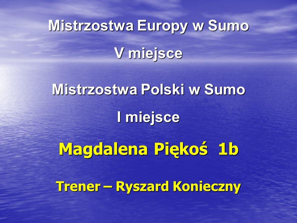 Mistrzostwa Europy w Sumo V miejsce Magdalena Piękoś 1b Trener – Ryszard Konieczny Mistrzostwa Polski w Sumo I miejsce