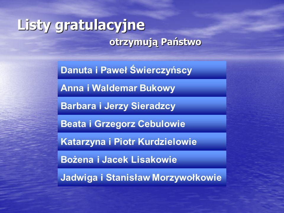 Listy gratulacyjne otrzymują Państwo Danuta i Paweł Świerczyńscy Anna i Waldemar Bukowy Barbara i Jerzy Sieradzcy Beata i Grzegorz Cebulowie Katarzyna