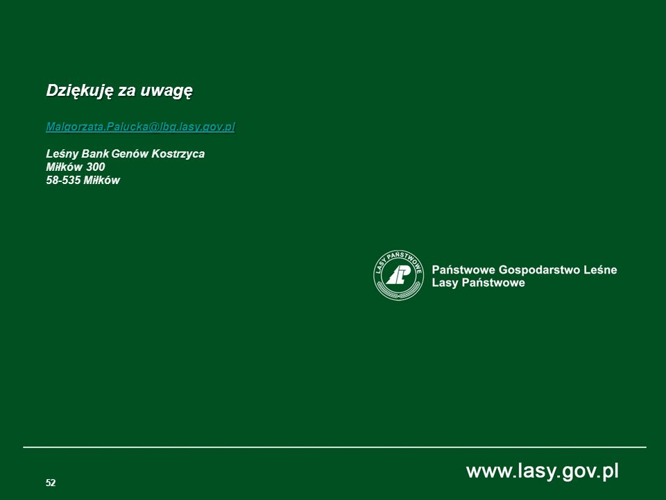 52 Dziękuję za uwagę Malgorzata.Palucka@lbg.lasy.gov.pl Leśny Bank Genów Kostrzyca Miłków 300 58-535 Miłków