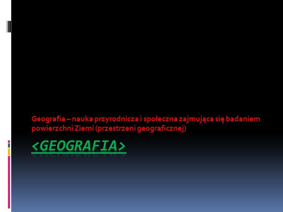 Geografia – nauka przyrodnicza i społeczna zajmująca się badaniem powierzchni Ziemi (przestrzeni geograficznej)