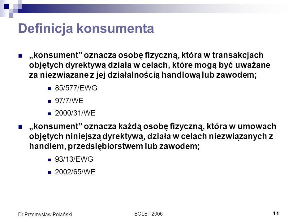 ECLET 200611 Dr Przemysław Polański Definicja konsumenta konsument oznacza osobę fizyczną, która w transakcjach objętych dyrektywą działa w celach, kt
