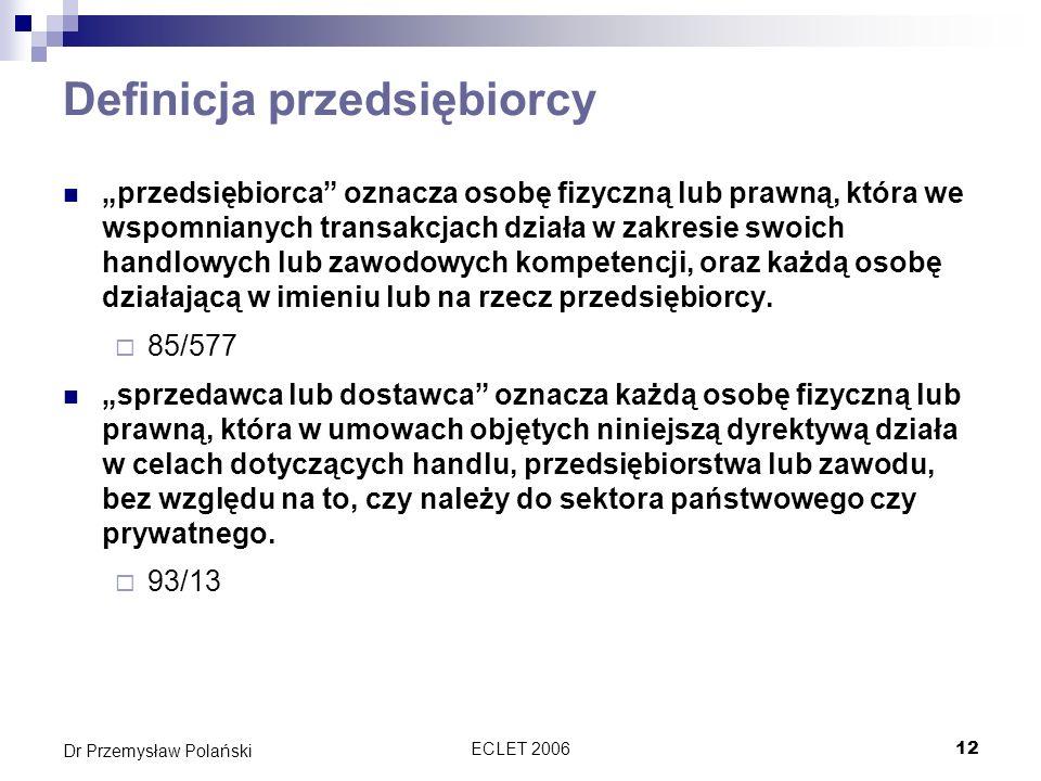 ECLET 200612 Dr Przemysław Polański Definicja przedsiębiorcy przedsiębiorca oznacza osobę fizyczną lub prawną, która we wspomnianych transakcjach dzia