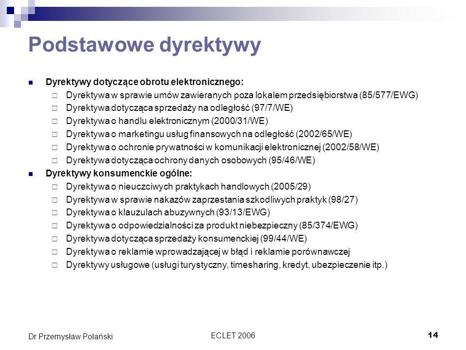 ECLET 200614 Dr Przemysław Polański Podstawowe dyrektywy Dyrektywy dotyczące obrotu elektronicznego: Dyrektywa w sprawie umów zawieranych poza lokalem