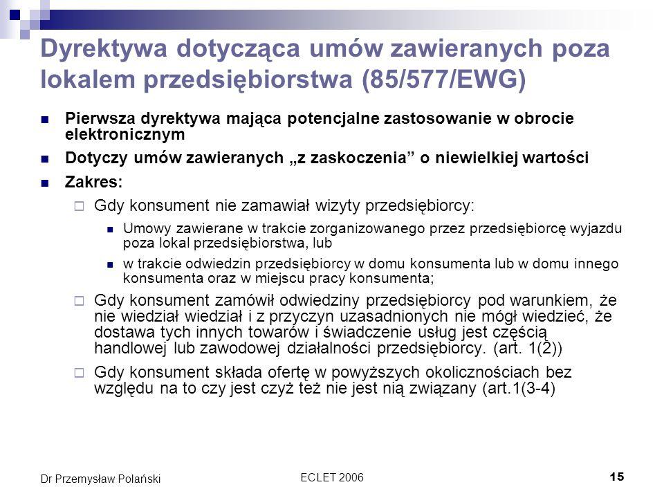 ECLET 200615 Dr Przemysław Polański Dyrektywa dotycząca umów zawieranych poza lokalem przedsiębiorstwa (85/577/EWG) Pierwsza dyrektywa mająca potencja