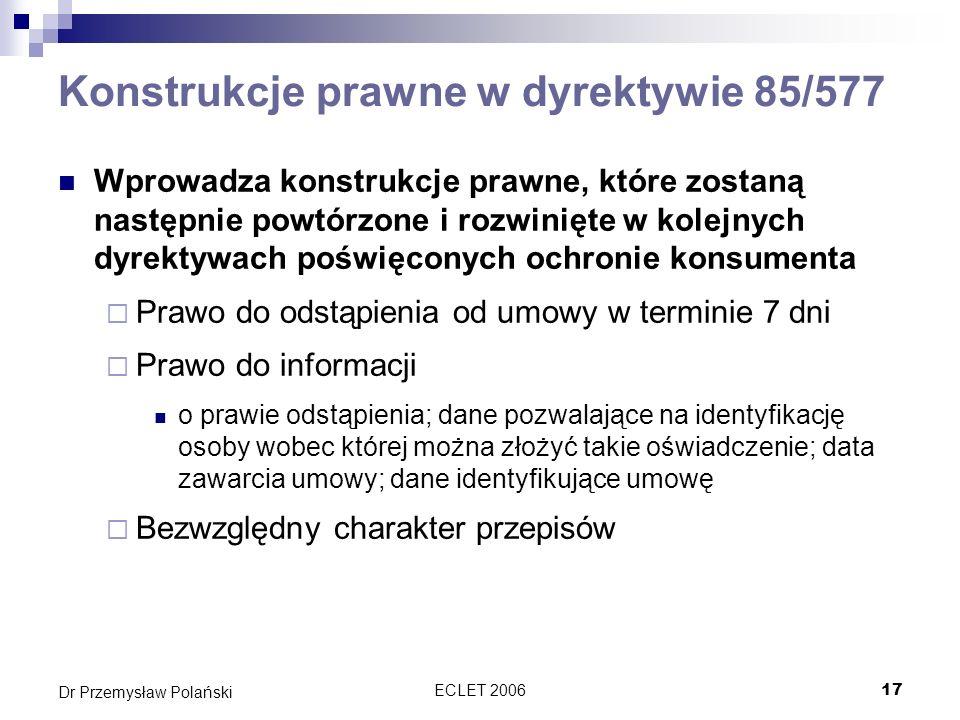 ECLET 200617 Dr Przemysław Polański Konstrukcje prawne w dyrektywie 85/577 Wprowadza konstrukcje prawne, które zostaną następnie powtórzone i rozwinię