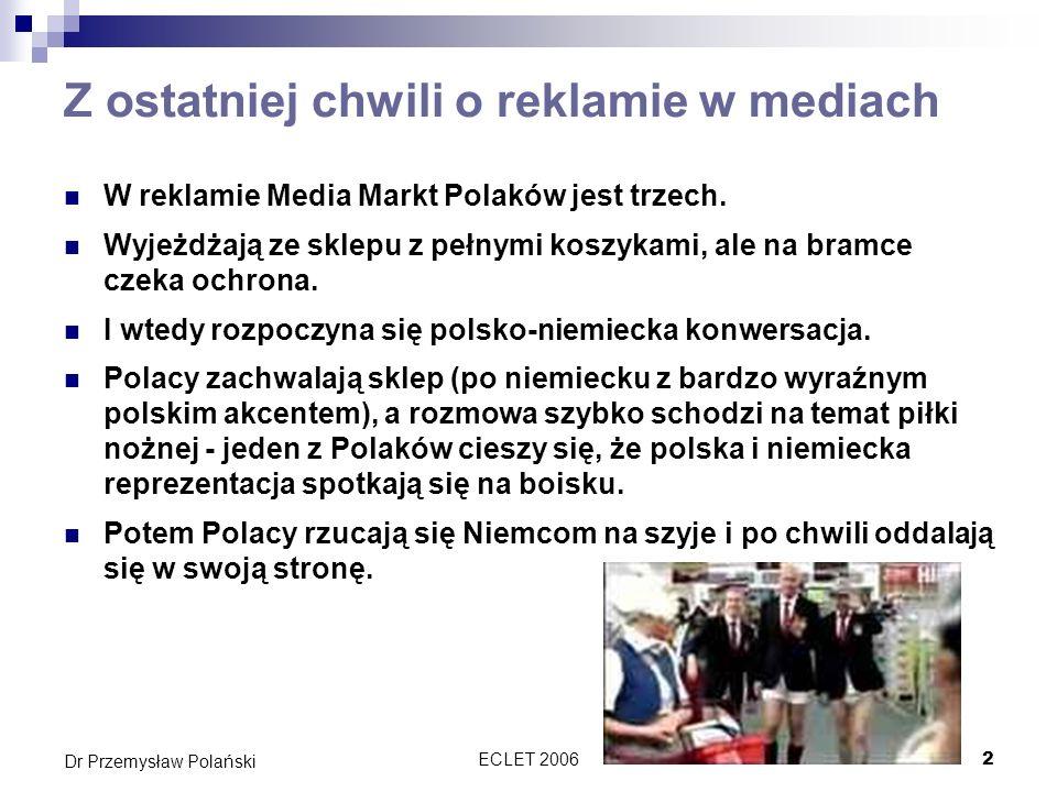 ECLET 20062 Dr Przemysław Polański Z ostatniej chwili o reklamie w mediach W reklamie Media Markt Polaków jest trzech. Wyjeżdżają ze sklepu z pełnymi
