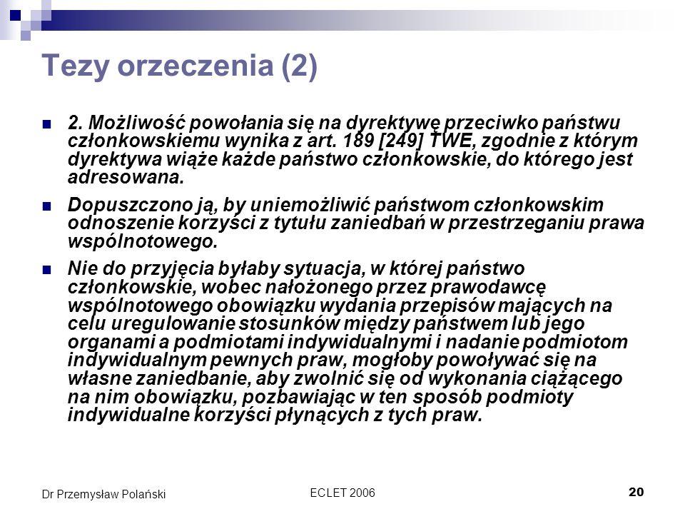 ECLET 200620 Dr Przemysław Polański Tezy orzeczenia (2) 2. Możliwość powołania się na dyrektywę przeciwko państwu członkowskiemu wynika z art. 189 [24